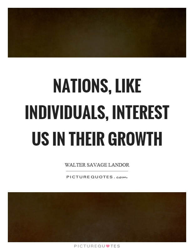Nations, like individuals, interest us in their growth Picture Quote #1