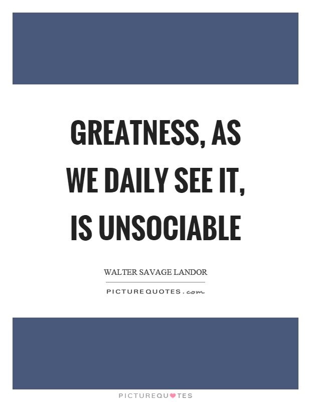 Greatness, as we daily see it, is unsociable Picture Quote #1