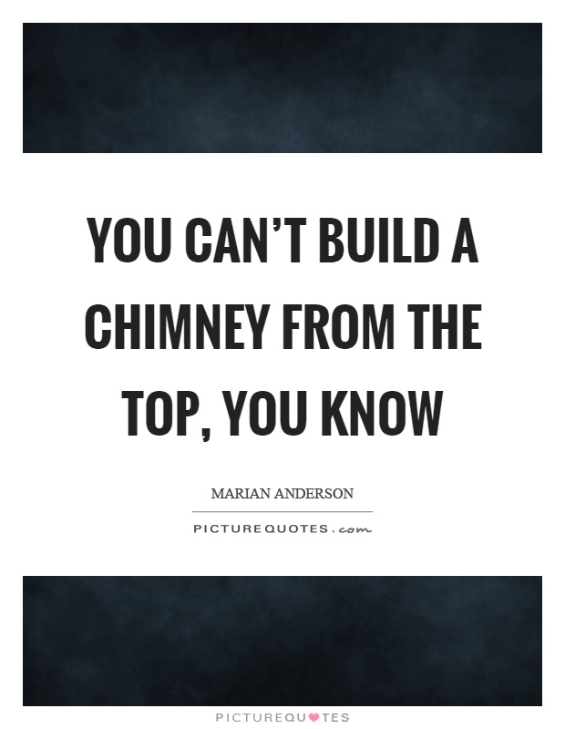 You can't build a chimney from the top, you know Picture Quote #1