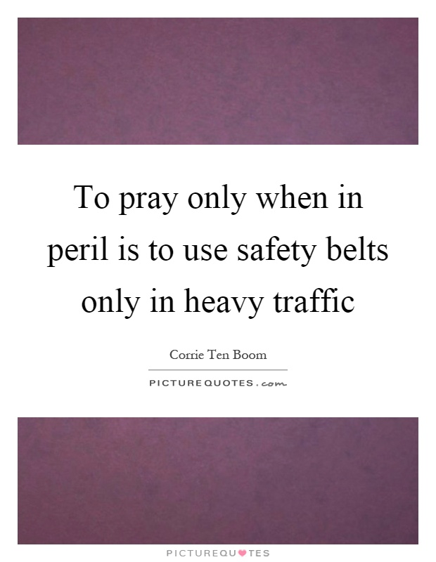 To pray only when in peril is to use safety belts only in heavy traffic Picture Quote #1