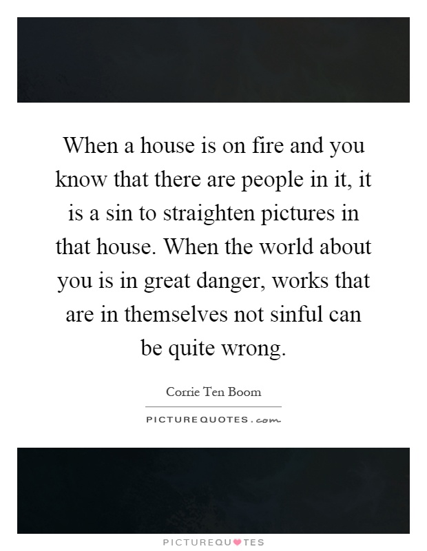 When a house is on fire and you know that there are people in it, it is a sin to straighten pictures in that house. When the world about you is in great danger, works that are in themselves not sinful can be quite wrong Picture Quote #1