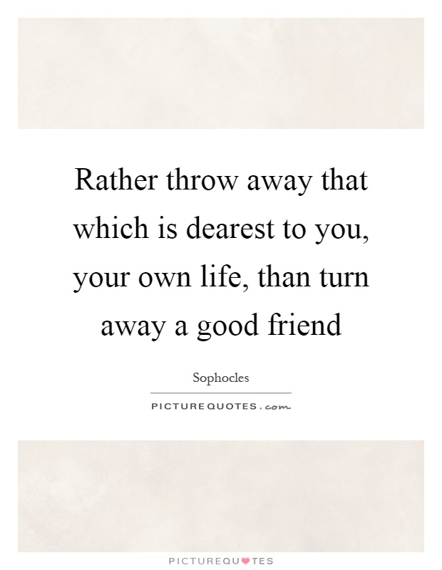 Rather throw away that which is dearest to you, your own life, than turn away a good friend Picture Quote #1