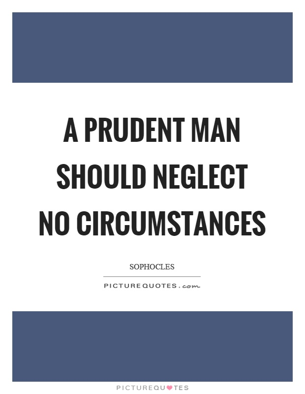 A prudent man should neglect no circumstances Picture Quote #1