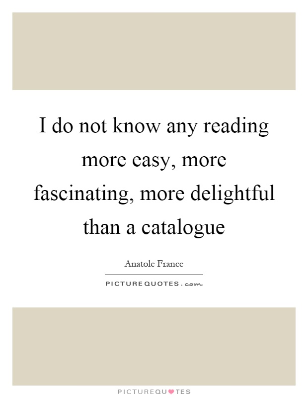 I do not know any reading more easy, more fascinating, more delightful than a catalogue Picture Quote #1
