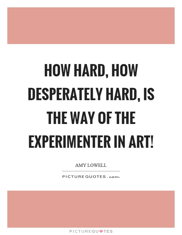 How hard, how desperately hard, is the way of the experimenter in art! Picture Quote #1