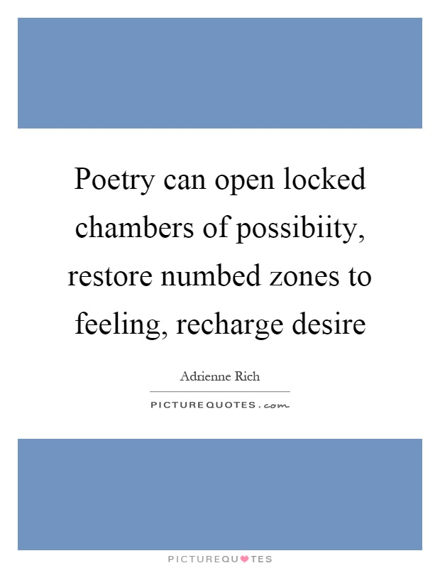 Poetry can open locked chambers of possibiity, restore numbed zones to feeling, recharge desire Picture Quote #1