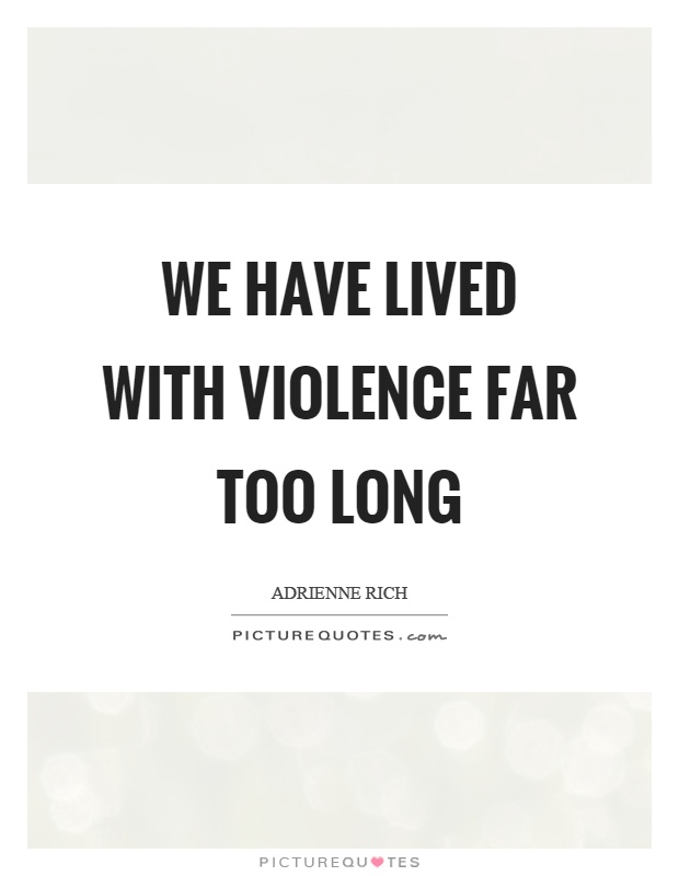 We have lived with violence far too long Picture Quote #1
