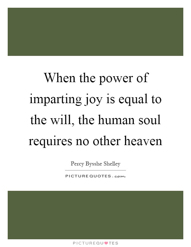 When the power of imparting joy is equal to the will, the human soul requires no other heaven Picture Quote #1