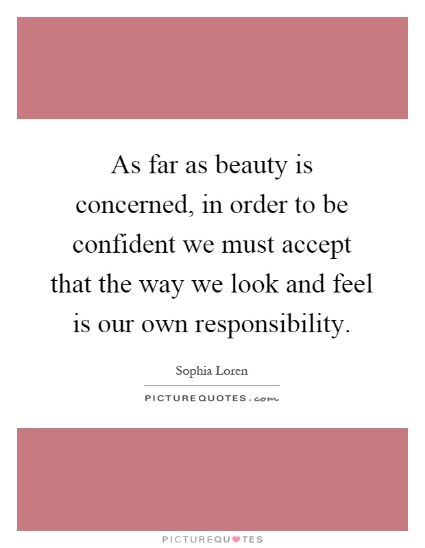 As far as beauty is concerned, in order to be confident we must accept that the way we look and feel is our own responsibility Picture Quote #1