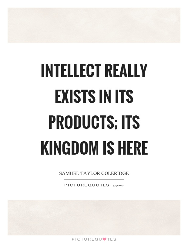 Intellect really exists in its products; its kingdom is here Picture Quote #1
