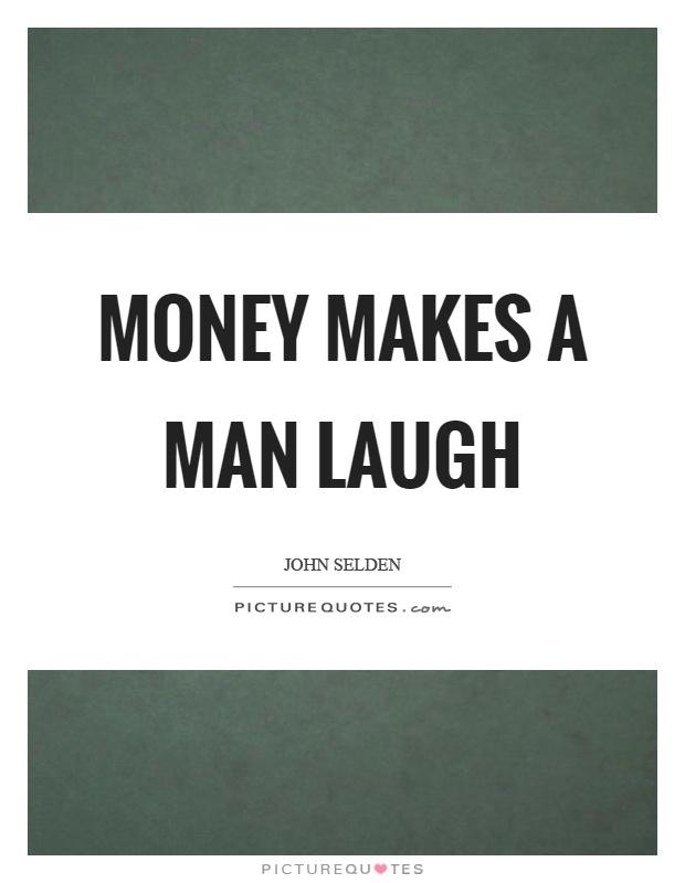 Money makes a man laugh Picture Quote #1