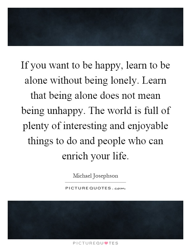 If you want to be happy, learn to be alone without being lonely. Learn that being alone does not mean being unhappy. The world is full of plenty of interesting and enjoyable things to do and people who can enrich your life Picture Quote #1