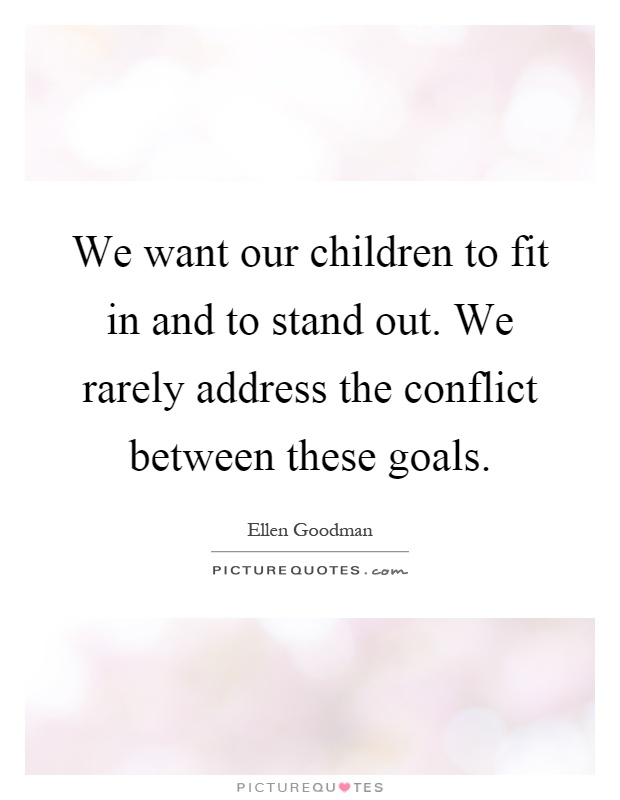 We want our children to fit in and to stand out. We rarely address the conflict between these goals Picture Quote #1