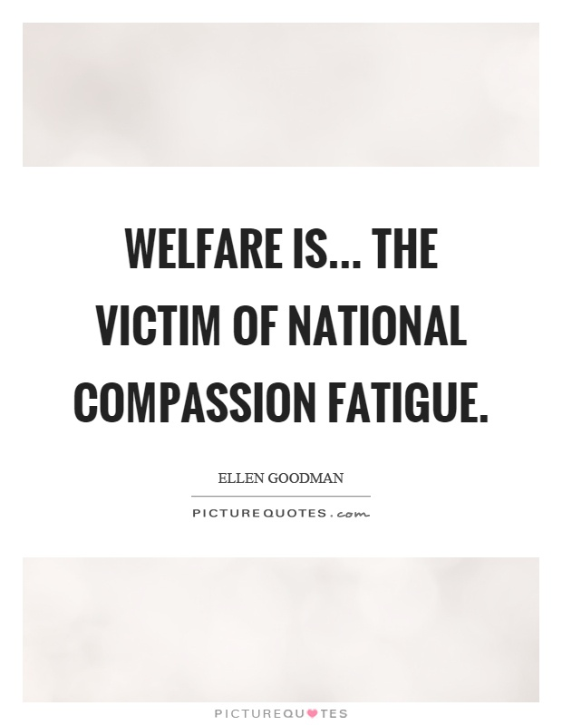 Welfare is... the victim of national compassion fatigue Picture Quote #1