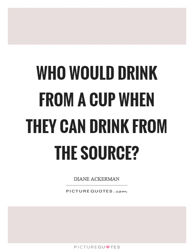 Who would drink from a cup when they can drink from the source? Picture Quote #1