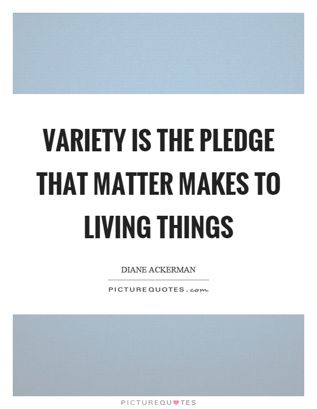 Variety is the pledge that matter makes to living things Picture Quote #1