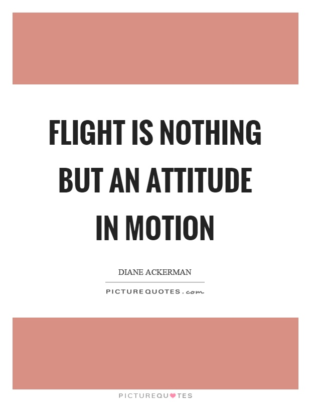 Flight is nothing but an attitude in motion Picture Quote #1