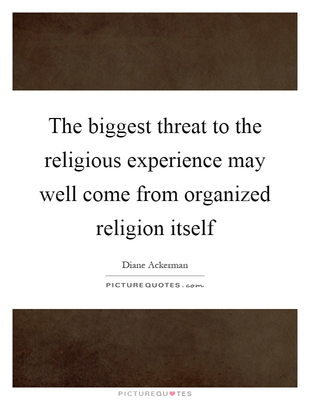 The biggest threat to the religious experience may well come from organized religion itself Picture Quote #1