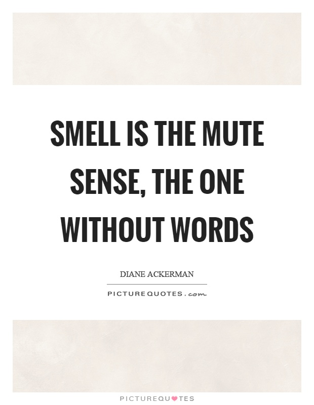 Smell is the mute sense, the one without words Picture Quote #1