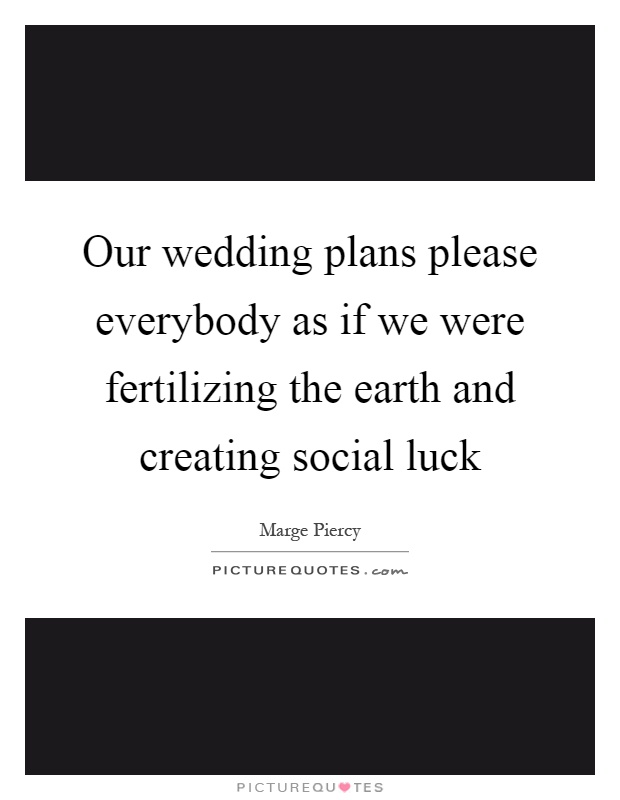 Our wedding plans please everybody as if we were fertilizing the earth and creating social luck Picture Quote #1