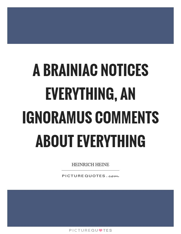 A brainiac notices everything, an ignoramus comments about everything Picture Quote #1