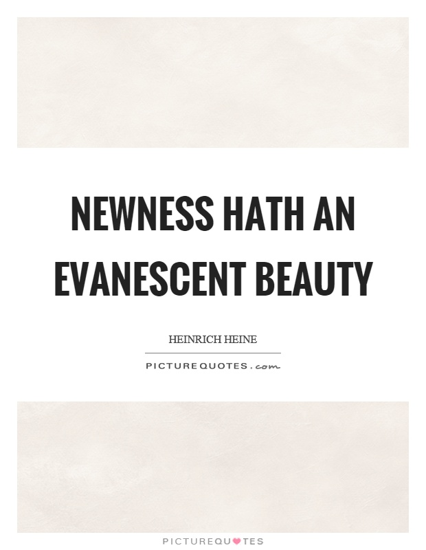 Newness hath an evanescent beauty Picture Quote #1
