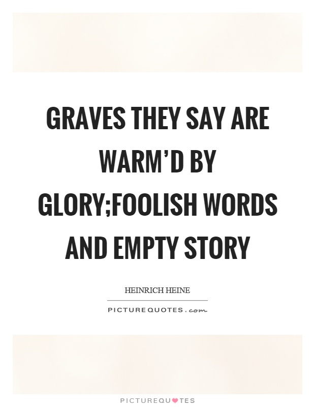 Graves they say are warm'd by glory;Foolish words and empty story Picture Quote #1