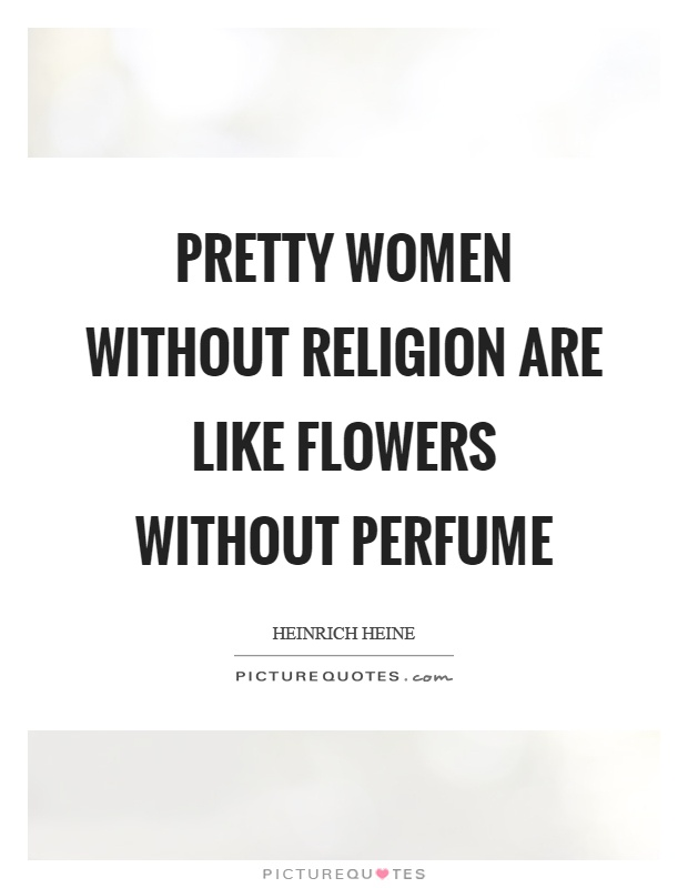 Pretty women without religion are like flowers without perfume Picture Quote #1