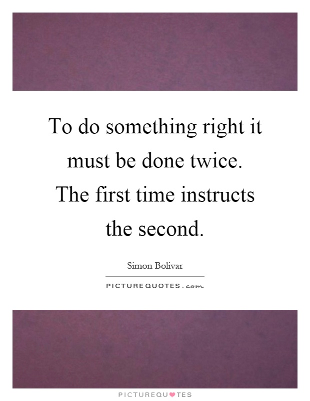 To do something right it must be done twice. The first time instructs the second Picture Quote #1