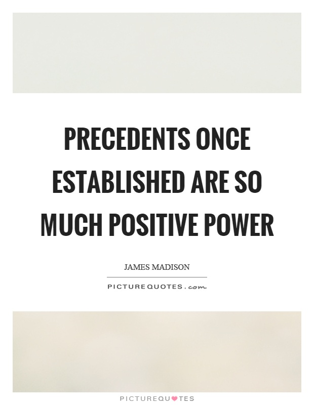 Precedents once established are so much positive power Picture Quote #1