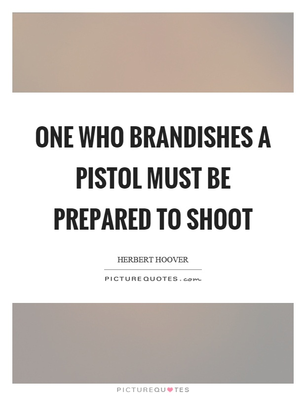 One who brandishes a pistol must be prepared to shoot Picture Quote #1