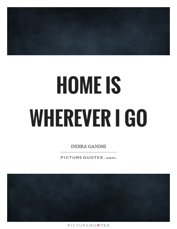 Home is wherever I go Picture Quote #1