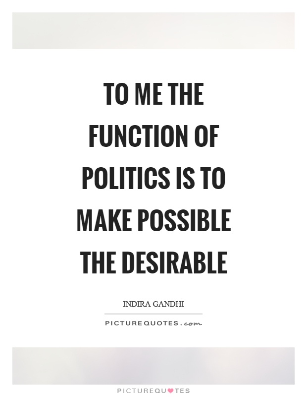 To me the function of politics is to make possible the desirable Picture Quote #1