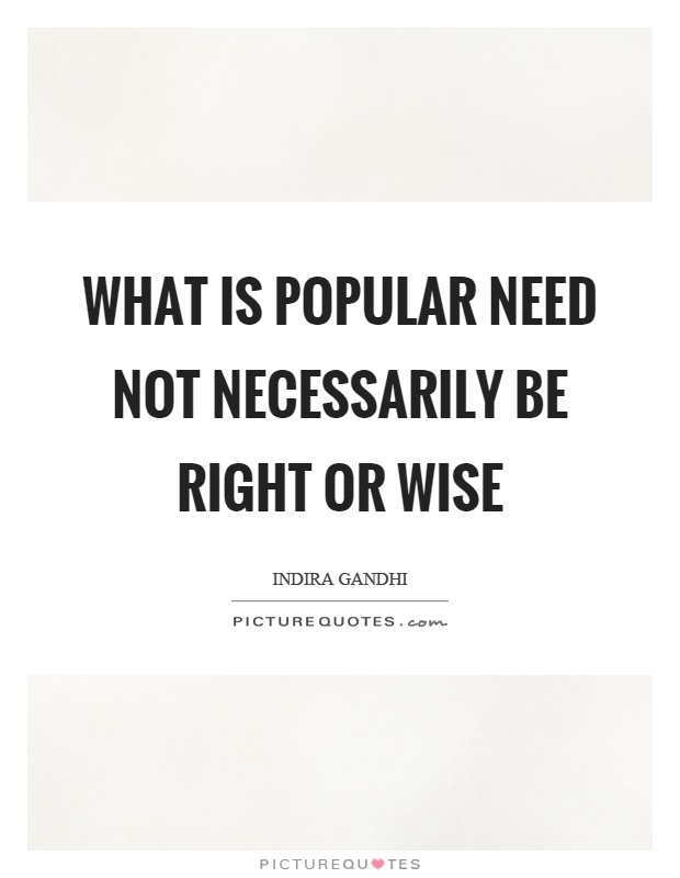 What is popular need not necessarily be right or wise Picture Quote #1