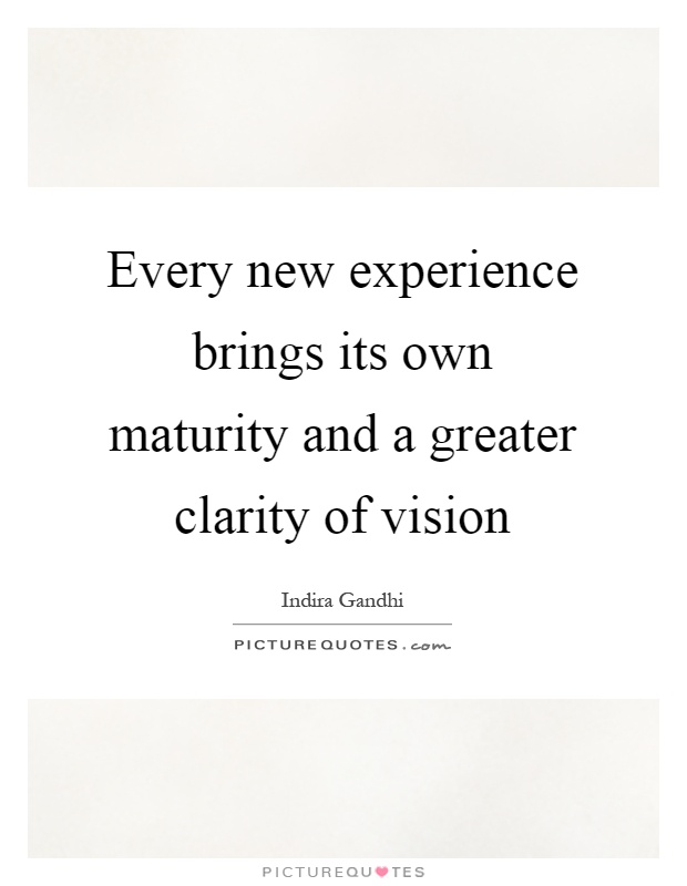 Every new experience brings its own maturity and a greater clarity of vision Picture Quote #1