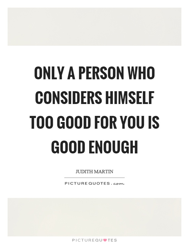 Only a person who considers himself too good for you is good enough Picture Quote #1