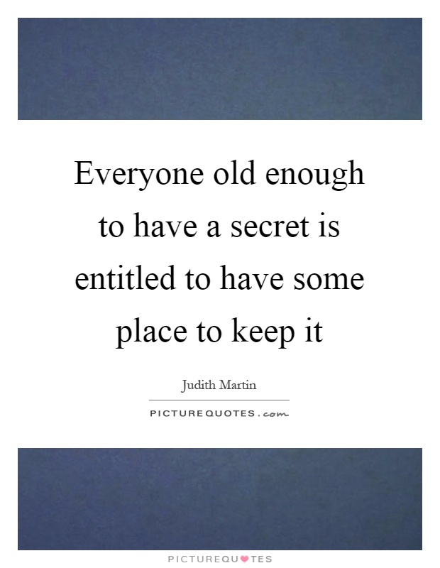 Everyone old enough to have a secret is entitled to have some place to keep it Picture Quote #1