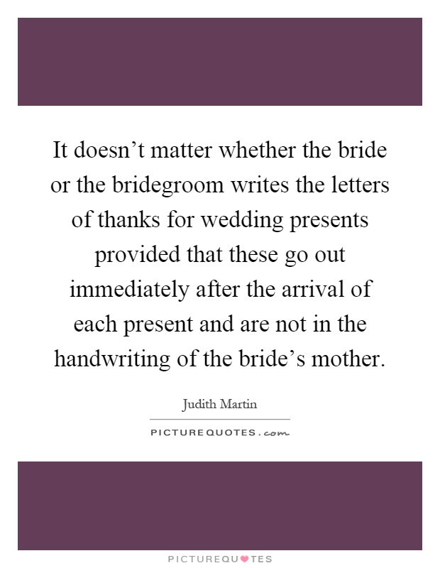 It doesn't matter whether the bride or the bridegroom writes the letters of thanks for wedding presents provided that these go out immediately after the arrival of each present and are not in the handwriting of the bride's mother Picture Quote #1