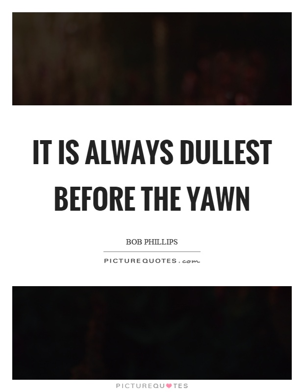 It is always dullest before the yawn Picture Quote #1