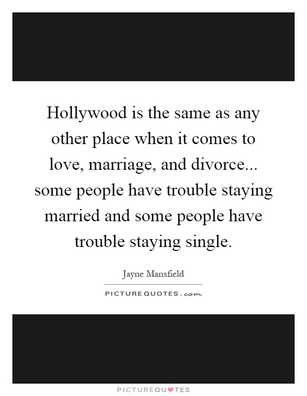 Hollywood is the same as any other place when it comes to love, marriage, and divorce... some people have trouble staying married and some people have trouble staying single Picture Quote #1