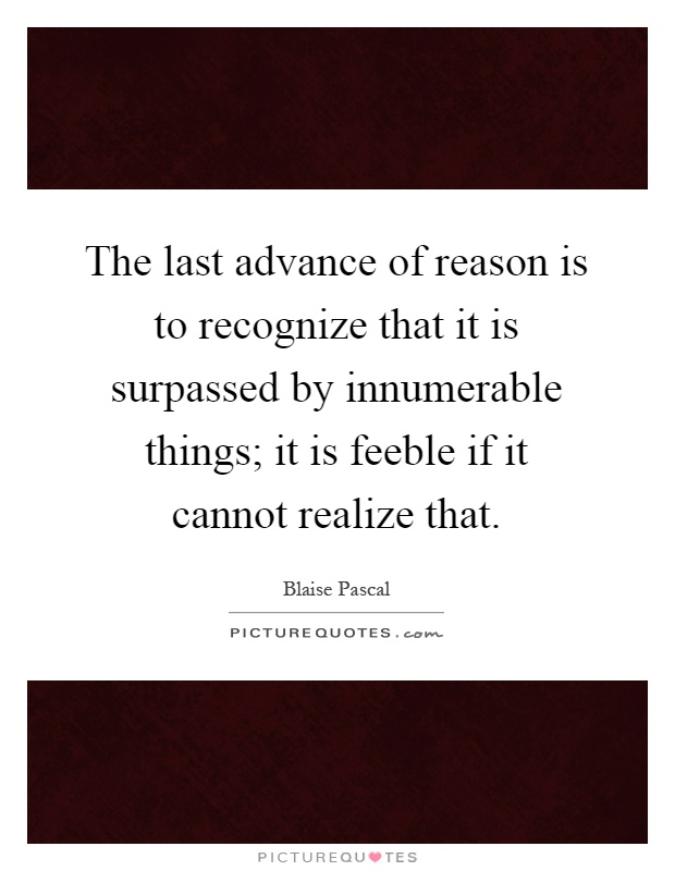 The last advance of reason is to recognize that it is surpassed by innumerable things; it is feeble if it cannot realize that Picture Quote #1