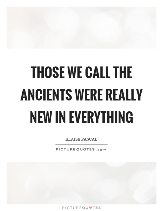 Those we call the ancients were really new in everything Picture Quote #1