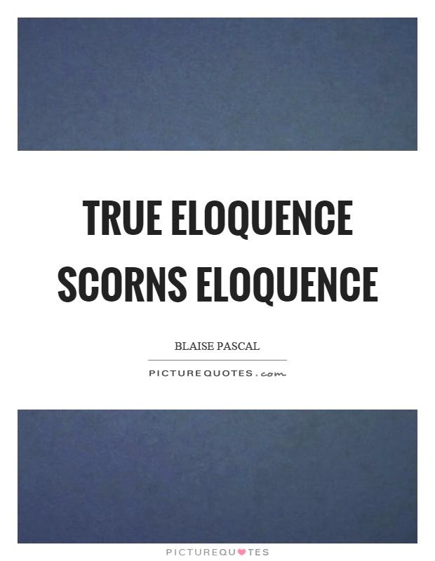 True eloquence scorns eloquence Picture Quote #1