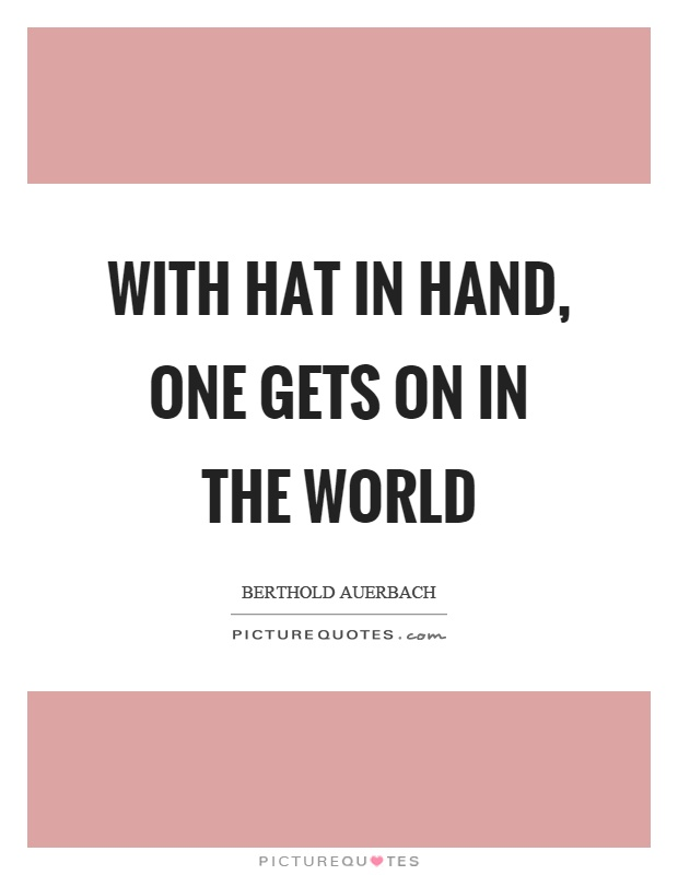 With hat in hand, one gets on in the world Picture Quote #1