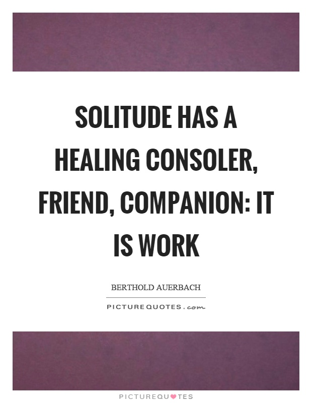Solitude has a healing consoler, friend, companion: it is work Picture Quote #1