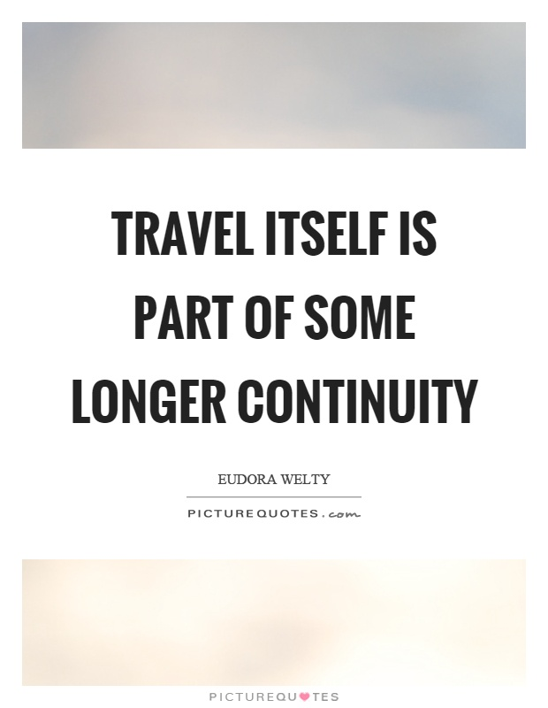 Travel itself is part of some longer continuity Picture Quote #1