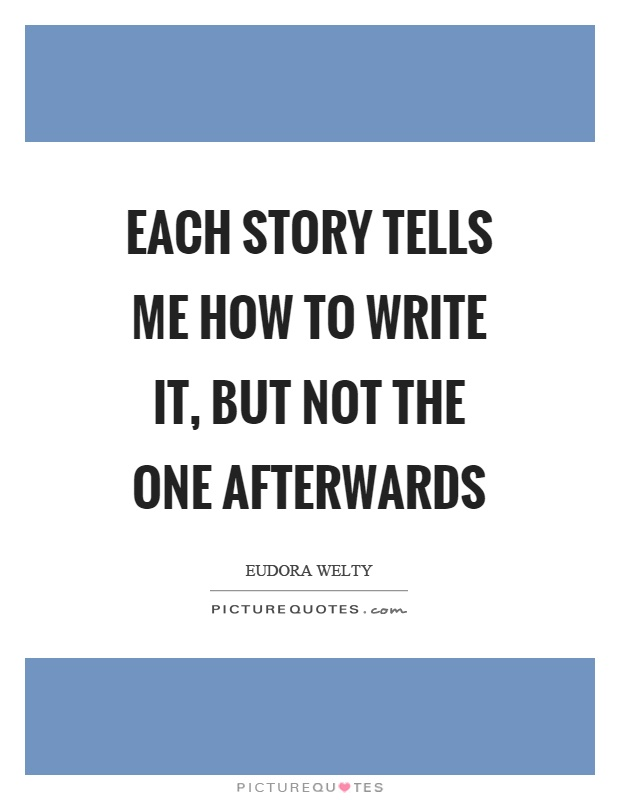 Each story tells me how to write it, but not the one afterwards Picture Quote #1