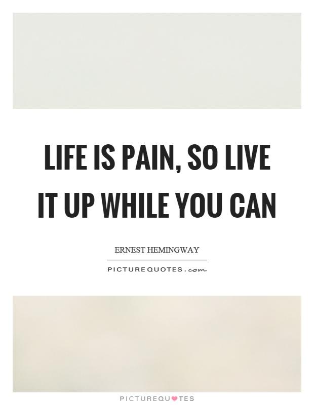 Life is pain, so live it up while you can Picture Quote #1