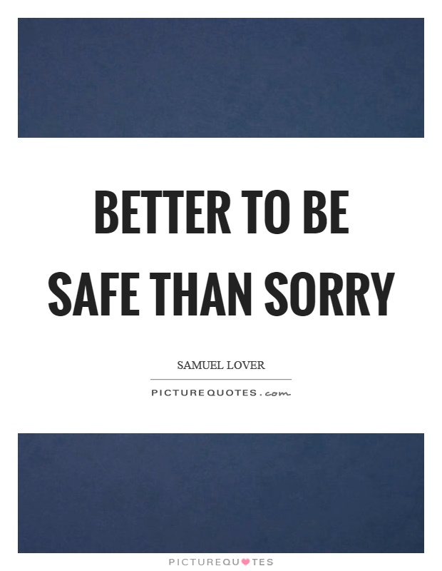 Better to be safe than sorry Picture Quote #1