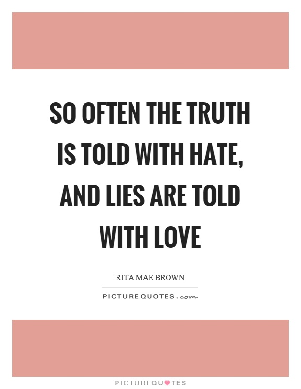 So often the truth is told with hate, and lies are told with love Picture Quote #1